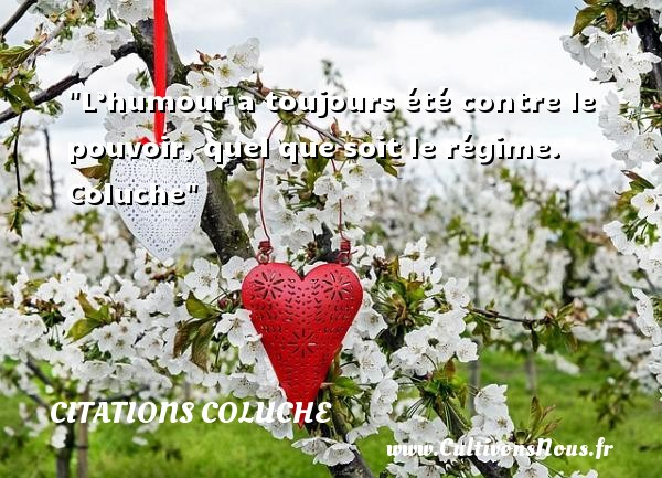 Citations Coluche - les meilleures citations - L'humour a toujours été contre le pouvoir, quel que soit le régime.   Coluche CITATIONS COLUCHE