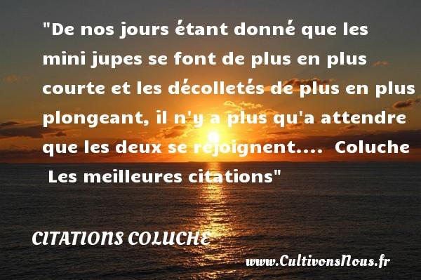 Citations Coluche - les meilleures citations - De nos jours étant donné que les mini jupes se font de plus en plus courte et les décolletés de plus en plus plongeant, il n y a plus qu a attendre que les deux se rejoignent....   Coluche   Les meilleures citations CITATIONS COLUCHE