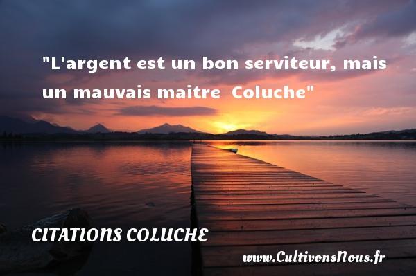 Citations Coluche - les meilleures citations - L argent est un bon serviteur, mais un mauvais maitre   Coluche CITATIONS COLUCHE
