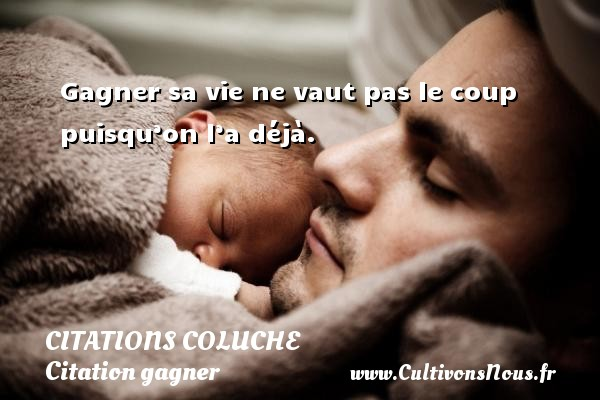 Citations - Citations Coluche - Citation gagner - Gagner sa vie ne vaut pas le coup puisqu'on l'a déjà.   Une citation de Coluche CITATIONS COLUCHE