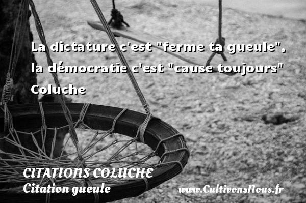 La dictature c est  ferme ta gueule , la démocratie c est  cause toujours    Coluche CITATIONS COLUCHE - Citation gueule