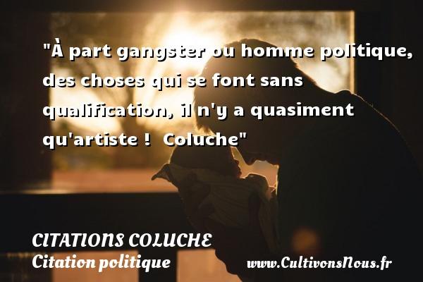 À part gangster ou homme politique, des choses qui se font sans qualification, il n y a quasiment qu artiste !   Coluche CITATIONS COLUCHE - Citation politique