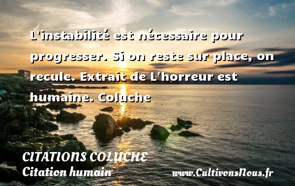 Citations - Citations Coluche - Citation humain - L instabilité est nécessaire pour progresser. Si on reste sur place, on recule.  Extrait de L horreur est humaine. Coluche CITATIONS COLUCHE