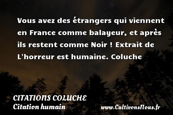 Citations - Citations Coluche - Citation humain - Vous avez des étrangers qui viennent en France comme balayeur, et après ils restent comme Noir !  Extrait de L horreur est humaine. Coluche CITATIONS COLUCHE