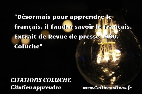 Désormais pour apprendre le français, il faudra savoir le français.  Extrait de Revue de presse 1980. Coluche   Une citation sur apprendre CITATIONS COLUCHE - Citations - Citations Coluche - Citation apprendre