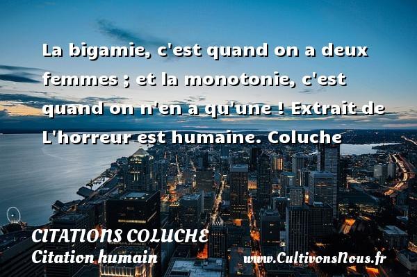 Citations - Citations Coluche - Citation humain - La bigamie, c est quand on a deux femmes ; et la monotonie, c est quand on n en a qu une !  Extrait de L horreur est humaine. Coluche CITATIONS COLUCHE