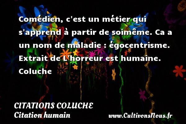 Citations - Citations Coluche - Citation humain - Comédien, c est un métier qui s apprend à partir de soimême. Ca a un nom de maladie : égocentrisme.  Extrait de L horreur est humaine. Coluche CITATIONS COLUCHE