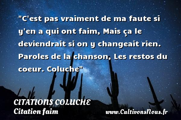 C est pas vraiment de ma faute si y en a qui ont faim, Mais ça le deviendrait si on y changeait rien.  Paroles de la chanson, Les restos du coeur. Coluche   Une citation sur la faim CITATIONS COLUCHE - Citations - Citations Coluche - Citation faim