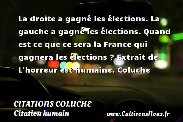 Citations - Citations Coluche - Citation humain - La droite a gagné les élections. La gauche a gagné les élections. Quand est ce que ce sera la France qui gagnera les élections ?  Extrait de L horreur est humaine. Coluche CITATIONS COLUCHE