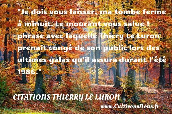 Citations Thierry Le Luron - Je dois vous laisser, ma tombe ferme à minuit.Le mourant vous salue !  phrase avec laquelle Thiery Le Luron prenait congé de son publiclors des ultimes galas qu il assuradurant l été 1986. CITATIONS THIERRY LE LURON
