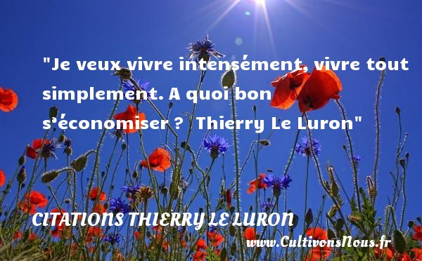Citations Thierry Le Luron - Je veux vivre intensément,vivre tout simplement.A quoi bon s'économiser?   Thierry Le Luron CITATIONS THIERRY LE LURON