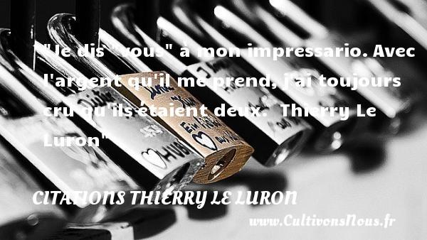 Citations Thierry Le Luron - Je dis  vous  à mon impressario.Avec l argent qu il me prend,j ai toujours cru qu ilsétaient deux.   Thierry Le Luron CITATIONS THIERRY LE LURON