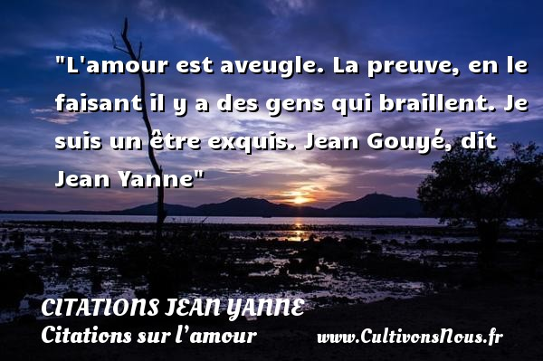 L amour est aveugle. La preuve, en le faisant il y a des gens qui braillent.  Je suis un être exquis. Jean Gouyé, dit Jean Yanne   Une citation sur l amour CITATIONS JEAN YANNE - Citations sur l'amour
