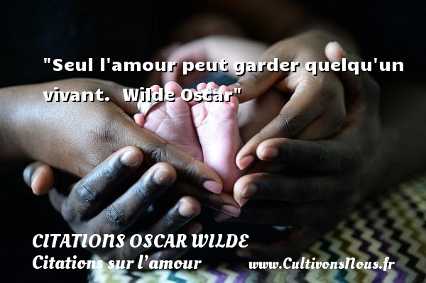 Citations Oscar Wilde - Citations sur l'amour - Seul l amour peut garder quelqu un vivant.   Wilde Oscar   Une citation sur l amour CITATIONS OSCAR WILDE