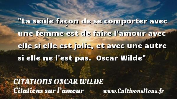 Citations Oscar Wilde - Citations sur l'amour - La seule façon de se comporter avec une femme est de faire l amour avec elle si elle est jolie, et avec une autre si elle ne l est pas.   Oscar Wilde   Une citation sur l amour CITATIONS OSCAR WILDE