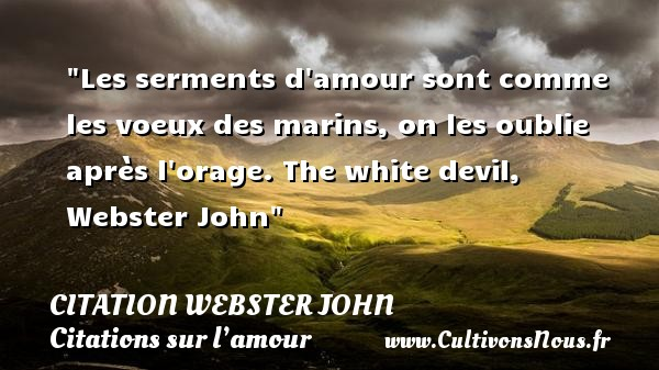 Citation Webster John - Citations sur l'amour - Les serments d amour sont comme les voeux des marins, on les oublie après l orage.  The white devil, Webster John   Une citation sur l amour CITATION WEBSTER JOHN