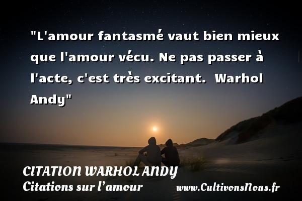 Citation Warhol Andy - Citations sur l'amour - L amour fantasmé vaut bien mieux que l amour vécu. Ne pas passer à l acte, c est très excitant.   Warhol Andy   Une citation sur l amour CITATION WARHOL ANDY