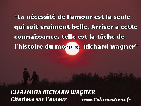 Citations Richard Wagner - Citations sur l'amour - La nécessité de l amour est la seule qui soit vraiment belle. Arriver à cette connaissance, telle est la tâche de l histoire du monde.   Richard Wagner   Une citation sur l amour   CITATIONS RICHARD WAGNER