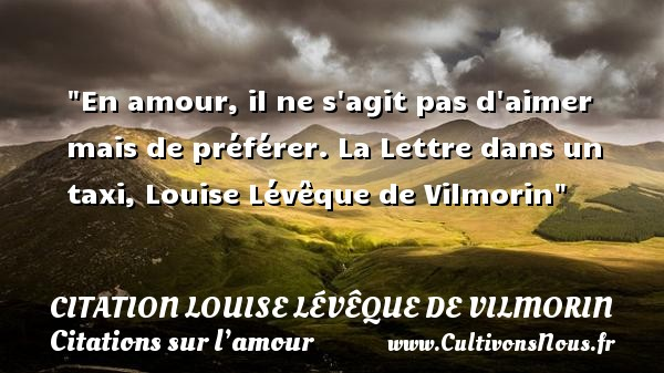 En amour, il ne s agit pas d aimer mais de préférer.  La Lettre dans un taxi, Louise Lévêque de Vilmorin   Une citation sur l amour CITATION LOUISE LÉVÊQUE DE VILMORIN - Citation Louise Lévêque de Vilmorin - Citations sur l'amour