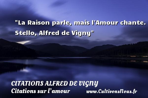 Citations Alfred de Vigny - Citations sur l'amour - La Raison parle, mais l Amour chante.  Stello, Alfred de Vigny   Une citation sur l amour CITATIONS ALFRED DE VIGNY