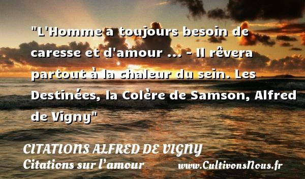 Citations Alfred de Vigny - Citations sur l'amour - L Homme a toujours besoin de caresse et d amour ... - Il rêvera partout à la chaleur du sein.  Les Destinées, la Colère de Samson, Alfred de Vigny   Une citation sur l amour   CITATIONS ALFRED DE VIGNY