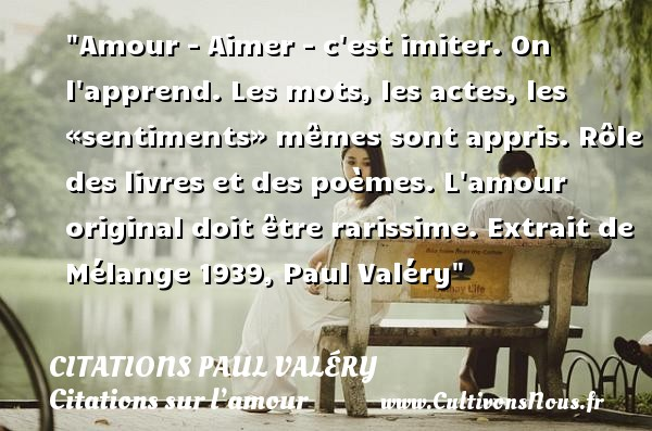 Citations Paul Valéry - Citations sur l'amour - Amour - Aimer - c est imiter. On l apprend. Les mots, les actes, les «sentiments» mêmes sont appris. Rôle des livres et des poèmes. L amour original doit être rarissime.  Extrait de  Mélange 1939, Paul Valéry   Une citation sur l amour    CITATIONS PAUL VALÉRY