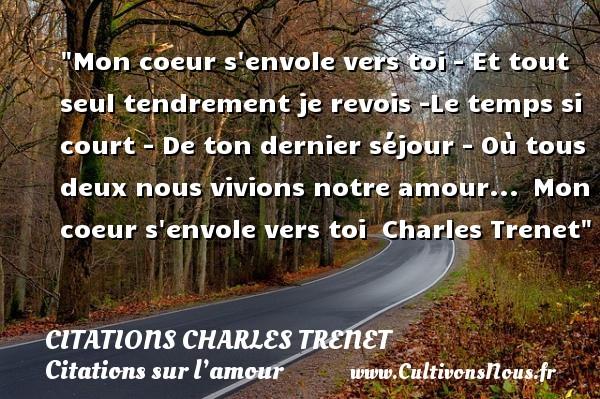 Citations Charles Trenet - Citations sur l'amour - Mon coeur s envole vers toi - Et tout seul tendrement je revois -Le temps si court - De ton dernier séjour - Où tous deux nous vivions notre amour... Mon coeur s envole vers toi   Charles Trenet   Une citation sur l amour CITATIONS CHARLES TRENET