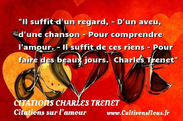 Citations Charles Trenet - Citations sur l'amour - Il suffit d un regard, - D un aveu, d une chanson - Pour comprendre l amour. - Il suffit de ces riens - Pour faire des beaux jours.   Charles Trenet   Une citation sur l amour CITATIONS CHARLES TRENET