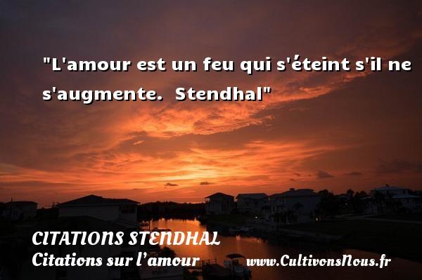 L amour est un feu qui s éteint s il ne s augmente.   Stendhal   Une citation sur l amour   CITATIONS STENDHAL - Citations sur l'amour