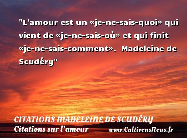 L amour est un «je-ne-sais-quoi» qui vient de «je-ne-sais-où» et qui finit «je-ne-sais-comment».   Madeleine de Scudéry   Une citation sur l amour CITATIONS MADELEINE DE SCUDÉRY - Citations Madeleine de Scudéry - Citations sur l'amour