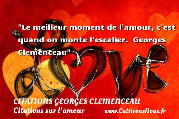 Le meilleur moment de l amour, c est quand on monte l escalier.   Georges Clemenceau   Une citation sur l amour CITATIONS GEORGES CLEMENCEAU - Citations sur l'amour