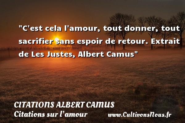 Citations Albert Camus - Citations sur l'amour - C est cela l amour, tout donner, tout sacrifier sans espoir de retour.  Extrait de Les Justes, Albert Camus   Une citation sur l amour CITATIONS ALBERT CAMUS