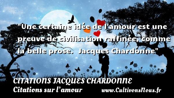 Une certaine idée de l amour est une preuve de civilisation raffinée, comme la belle prose.   Jacques Chardonne   Une citation sur l amour CITATIONS JACQUES CHARDONNE - Citations sur l'amour