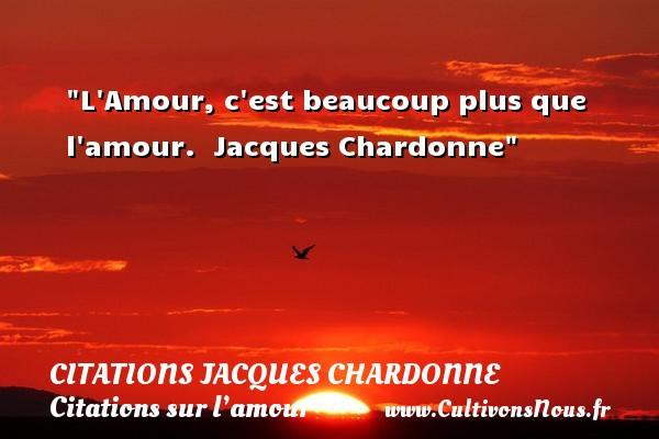 L Amour, c est beaucoup plus que l amour.   Jacques Chardonne   Une citation sur l amour CITATIONS JACQUES CHARDONNE - Citations sur l'amour