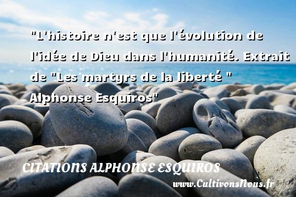 L histoire n est que l évolution de l idée de Dieu dans l humanité.  Extrait de  Les martyrs de la liberté   Alphonse Esquiros CITATIONS ALPHONSE ESQUIROS