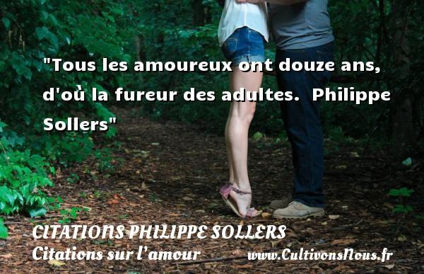 Tous les amoureux ont douze ans, d où la fureur des adultes.   Philippe Sollers   Une citation sur l amour CITATIONS PHILIPPE SOLLERS - Citations sur l'amour