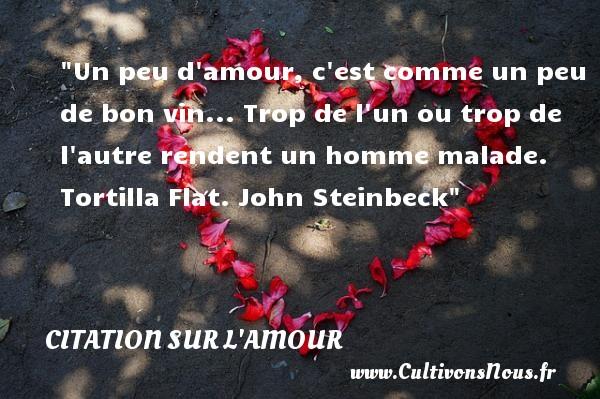 Citations John Steinbeck - Citations sur l'amour - Un peu d amour, c est comme un peu de bon vin... Trop de l un ou trop de l autre rendent un homme malade.  Tortilla Flat. John Steinbeck   Une citation sur l amour CITATIONS JOHN STEINBECK