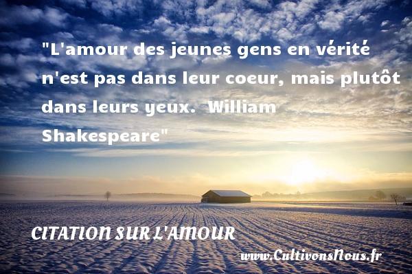 Citations William Shakespeare - Citations sur l'amour - L amour des jeunes gens en vérité n est pas dans leur coeur, mais plutôt dans leurs yeux.   William Shakespeare   Une citations sur l amour CITATIONS WILLIAM SHAKESPEARE