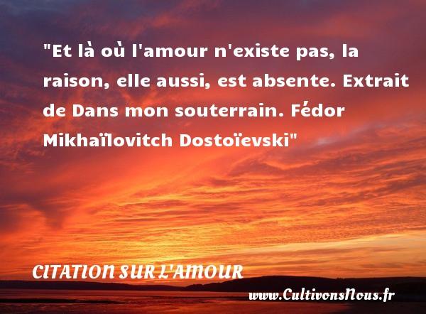 Et là où l amour n existe pas, la raison, elle aussi, est absente.  Extrait de Dans mon souterrain, Fédor Mikhaïlovitch Dostoïevski   Une citation sur l amour CITATION FÉDOR MIKHAÏLOVITCH DOSTOÏEVSKI - Citation Fédor Mikhaïlovitch Dostoïevski - Citations sur l'amour