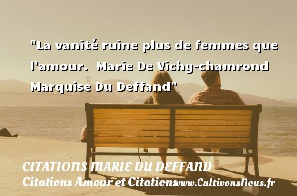 Citations Marie du Deffand - Citations Amour et Citations - La vanité ruine plus de femmes que l amour.   Marie De Vichy-chamrond Marquise Du Deffand CITATIONS MARIE DU DEFFAND