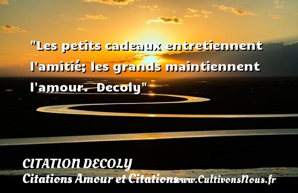 Citation Decoly - Citations Amour et Citations - Les petits cadeaux entretiennent l amitié; les grands maintiennent l amour.   Decoly CITATION DECOLY