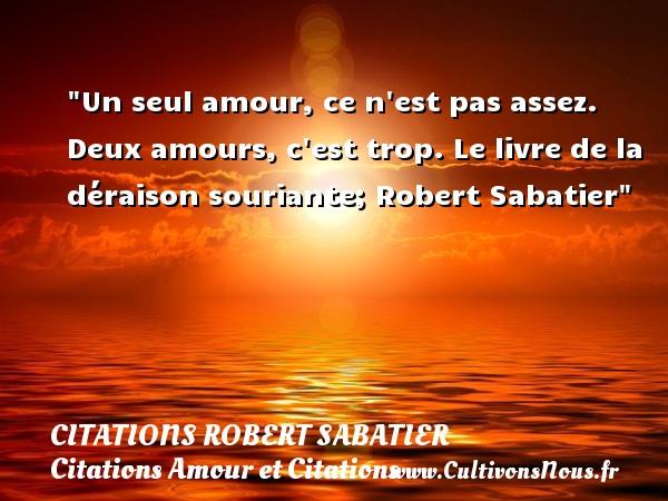Citations Robert Sabatier - Citations Amour et Citations - Un seul amour, ce n est pas assez. Deux amours, c est trop.  Le livre de la déraison souriante; Robert Sabatier CITATIONS ROBERT SABATIER