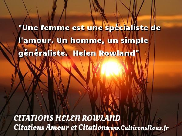 Une femme est une spécialiste de l amour. Un homme, un simple généraliste.   Helen Rowland CITATIONS HELEN ROWLAND - Citations Amour et Citations