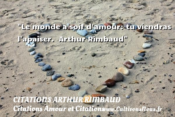 Citations Arthur Rimbaud - Citations Amour et Citations - Le monde a soif d amour: tu viendras l apaiser.   Arthur Rimbaud CITATIONS ARTHUR RIMBAUD