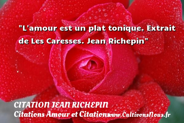 L amour est un plat tonique.  Extrait de Les Caresses. Jean Richepin CITATION JEAN RICHEPIN - Citations Amour et Citations