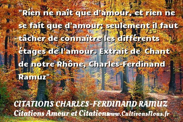 Rien ne naît que d amour, et rien ne se fait que d amour; seulement il faut tâcher de connaître les différents étages de l amour.  Extrait de Chant de notre Rhône, Charles-Ferdinand Ramuz CITATIONS CHARLES-FERDINAND RAMUZ - Citations Amour et Citations
