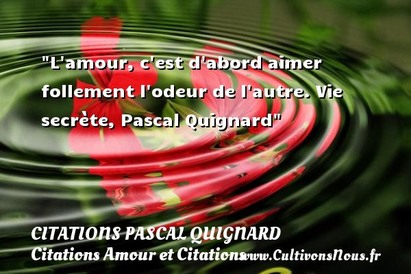Citations Pascal Quignard - Citation odeur - Citations Amour et Citations - L amour, c est d abord aimer follement l odeur de l autre.  Vie secrète, Pascal Quignard CITATIONS PASCAL QUIGNARD