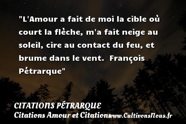 Citations Pétrarque - Citations Amour et Citations - L Amour a fait de moi la cible où court la flèche, m a fait neige au soleil, cire au contact du feu, et brume dans le vent.   François Pétrarque CITATIONS PÉTRARQUE