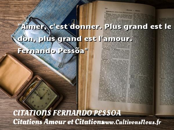 Citations Fernando Pessoa - Citations Amour et Citations - Aimer, c est donner. Plus grand est le don, plus grand est l amour.   Fernando Pessõa CITATIONS FERNANDO PESSOA