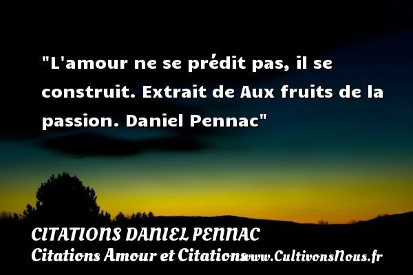 L amour ne se prédit pas, il se construit.  Extrait de Aux fruits de la passion. Daniel Pennac CITATIONS DANIEL PENNAC - Citations Amour et Citations